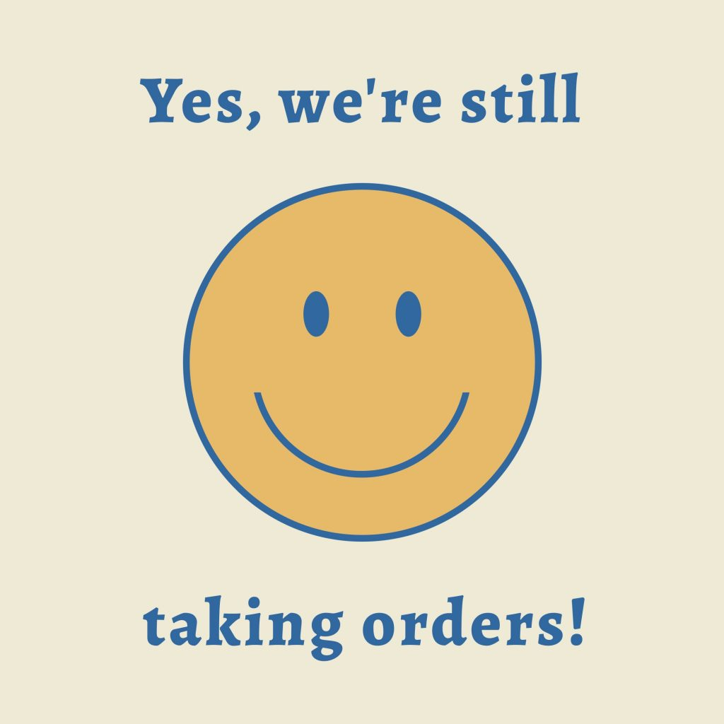 Yes, we're still taking orders!